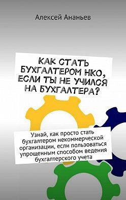 Алексей Ананьев - Как стать бухгалтеромНКО, если ты неучился набухгалтера?