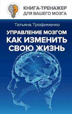 Татьяна Трофименко - Управление мозгом. Как изменить свою жизнь