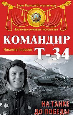 Николай Борисов - Командир Т-34. На танке до Победы
