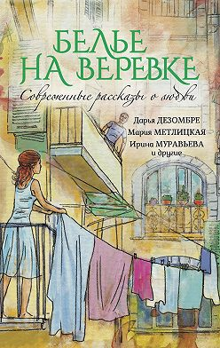 Елена Нестерина - Белье на веревке. Современные рассказы о любви (сборник)