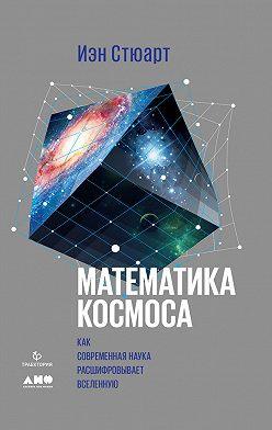 Иэн Стюарт - Математика космоса: Как современная наука расшифровывает Вселенную