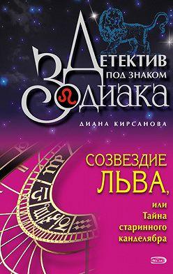 Диана Кирсанова - Созвездие Льва, или Тайна старинного канделябра