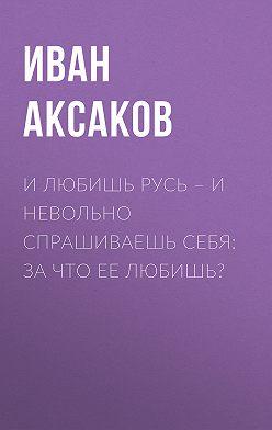Иван Аксаков - И любишь Русь – и невольно спрашиваешь себя: за что ее любишь?