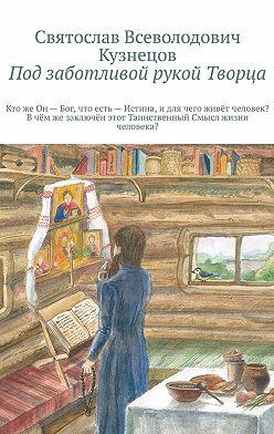 Святослав Кузнецов - Под заботливой рукой Творца. Кто же Он – Бог, что есть – Истина, и для чего, живёт человек? В чём же, заключён, этот Таинственный – Смысл, жизни человека?