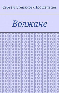 Сергей Степанов-Прошельцев - Волжане. Люди Нижегородского края