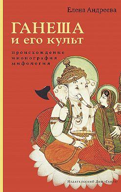 Елена Андреева - Ганеша и его культ: происхождение, иконография, мифология