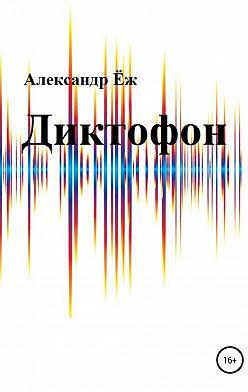 Александр Ёж - Диктофон. Сборник рассказов