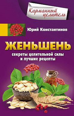 Юрий Константинов - Женьшень. Секреты целительной силы и лучшие рецепты