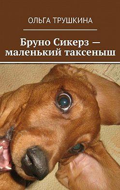 Ольга Трушкина - Бруно Сикерз– маленький таксеныш. Истории исказки одной хитрой таксы