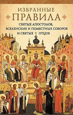 Неустановленный автор - Краткое изложение избранных правил святых апостолов, Вселенских и Поместных Соборов и святых отцов