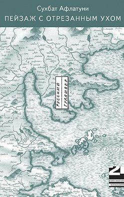 Сухбат Афлатуни - Пейзаж с отрезанным ухом