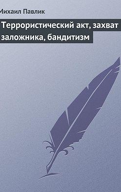 Михаил Павлик - Террористический акт, захват заложника, бандитизм