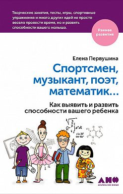 Елена Первушина - Спортсмен, музыкант, поэт, математик… Как выявить и развить способности вашего ребенка