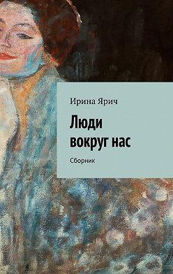 Ирина Ярич - Люди вокругнас. Сборник