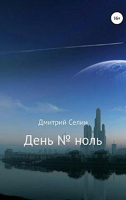 Дмитрий Селин - День № ноль