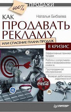 Наталья Бибаева - Как продавать рекламу, или Спасение плана продаж в кризис