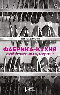 Ирина Карякина - Фабрика-кухня: свой бизнес или аутсорсинг
