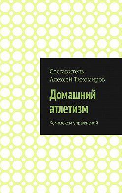 Алексей Тихомиров - Домашний атлетизм. Комплексы упражнений
