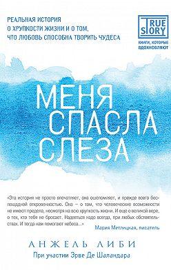 Эрве Де Шаландар - Меня спасла слеза. Реальная история о хрупкости жизни и о том, что любовь способна творить чудеса