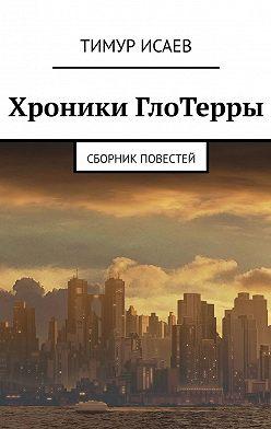Тимур Исаев - Хроники ГлоТерры. Сборник повестей