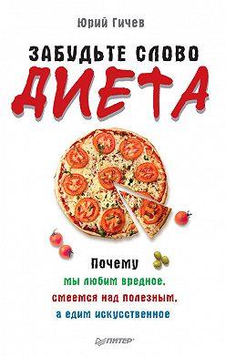 Юрий Гичев - Забудьте слово «диета». Почему мы любим вредное, смеемся над полезным, а едим искусственное