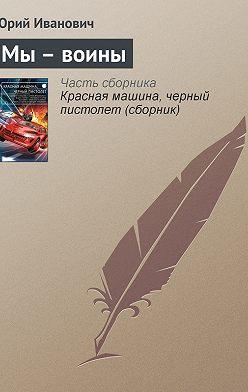 Юрий Иванович - Мы– воины