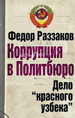 Федор Раззаков - Коррупция в Политбюро. Дело «красного узбека»