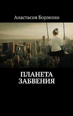 Анастасия Борзенко - Планета Забвения