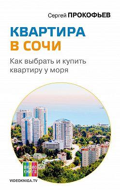 Сергей Прокофьев - Квартира в Сочи. Как выбрать и купить квартиру у моря