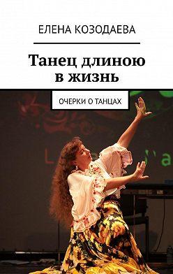 Елена Козодаева - Танец длиною вжизнь. Очерки отанцах