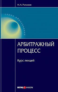 Николай Рогожин - Арбитражный процесс: курс лекций