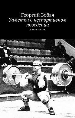 Георгий Зобач - Заметки о неспортивном поведении. Книга третья