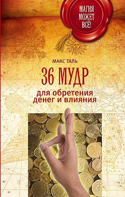 Макс Таль - 36 мудр для обретения денег и влияния