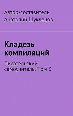 Анатолий Шуклецов - Кладезь компиляций. Писательский самоучитель. Том 3