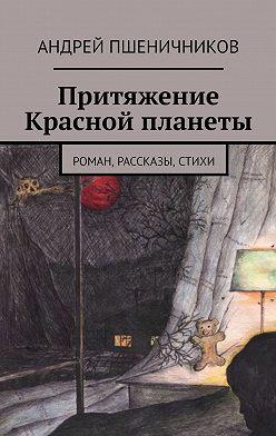 Андрей Пшеничников - Притяжение Красной планеты. Роман, рассказы, стихи