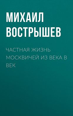 Михаил Вострышев - Частная жизнь москвичей из века в век