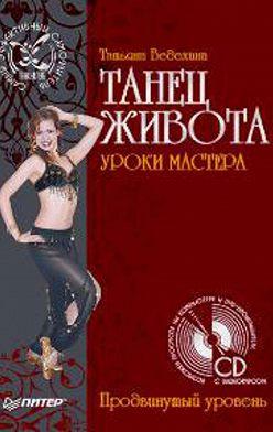 Татьяна Ведехина - Танец живота. Уроки мастера. Продвинутый уровень