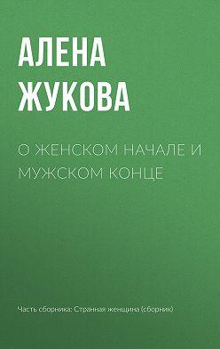 Алёна Жукова - О женском начале и мужском конце