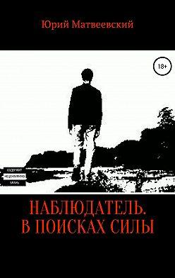 Юрий Матвеевский - Наблюдатель. В поисках силы