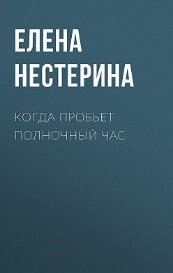 Елена Нестерина - Когда пробьет полночный час