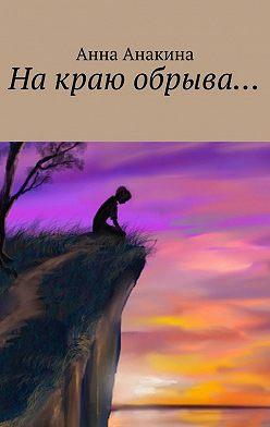 Анна Анакина - На краю обрыва…