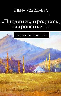 Елена Козодаева - «Продлись, продлись, очарованье…»
