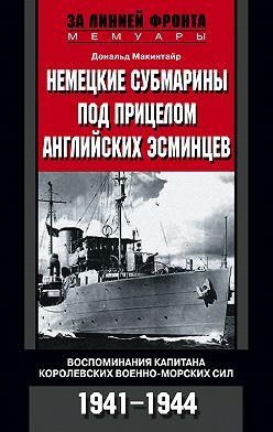 Дональд Макинтайр - Немецкие субмарины под прицелом английских эсминцев. Воспоминания капитана Королевских военно-морских сил. 1941-1944