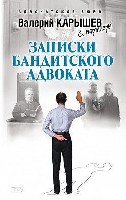 Валерий Карышев - Записки бандитского адвоката
