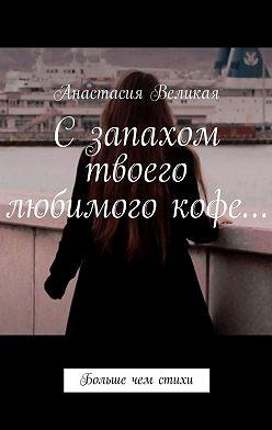 Анастасия Великая - Сзапахом твоего любимого кофе… Больше чем стихи