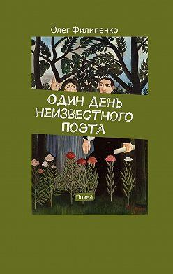 Олег Филипенко - Один день неизвестного поэта. Поэма