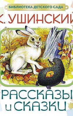 Константин Ушинский - Рассказы и сказки