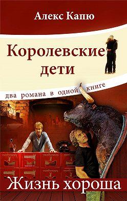 Алекс Капю - Королевские дети. Жизнь хороша (сборник)