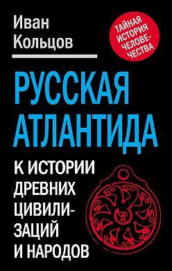 Иван Кольцов - Русская Атлантида. К истории древних цивилизаций и народов