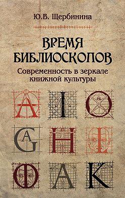Юлия Щербинина - Время библиоскопов. Современность в зеркале книжной культуры